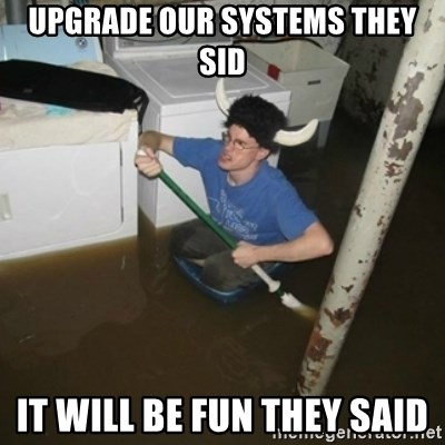 it'll be fun they say - Upgrade our Systems they sid It will be fun they said
