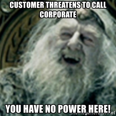 you have no power here - customer threatens to call corporate you have no power here!