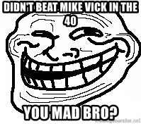 You Mad Bro - Didn't beat mike vick in the 40 You mad bro?