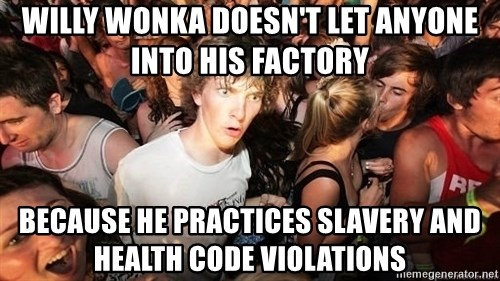 Sudden Realization Ralph - willy wonka doesn't let anyone into his factory because he practices slavery and health code violations