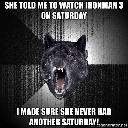 Insanity Wolf - She told me to watch Ironman 3 on Saturday I made sure she never had another saturday!