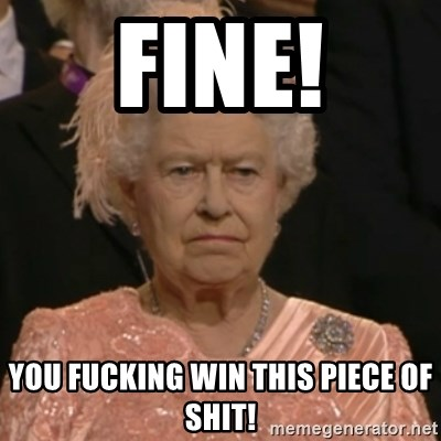 Unhappy Queen - fine! you fucking win this piece of shit!