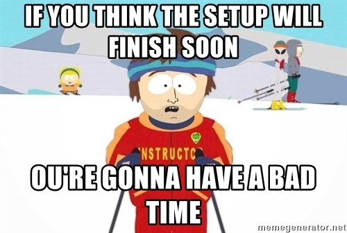 You're gonna have a bad time - if you think the setup will finish soon ou're gonna have a bad time