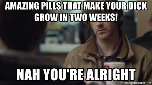 nah you're alright - amazing pills that make your dick grow in two weeks! Nah you're alright