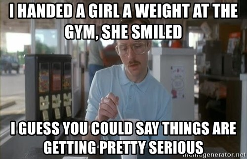 Things are getting pretty Serious (Napoleon Dynamite) - i handed a girl a weight at the gym, she smiled i guess you could say things are getting pretty serious