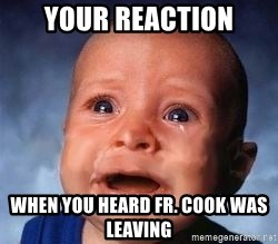 Very Sad Kid - your reaction when you heard Fr. cook was leaving