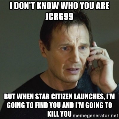 taken meme - I don't know who you are jcrg99 but when star citizen launches, i'm going to find you and i'm going to kill you