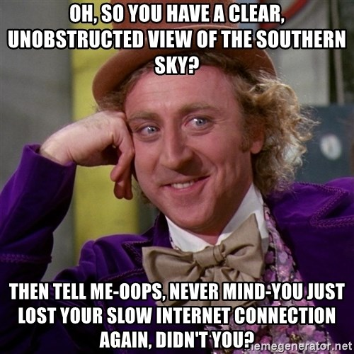 Willy Wonka - oh, so you have a clear, unobstructed view of the southern sky? then tell me-oops, never mind-you just lost your slow internet connection again, didn't you?