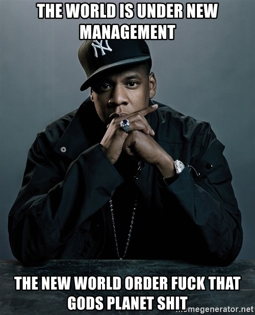 Jay Z problem - THE WORLD IS UNDER NEW MANAGEMENT THE NEW WORLD ORDER FUCK THAT GODS PLANET SHIT
