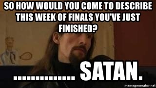 gorgoroth gaahl - so how would you come to describe this week of finals you've just finished? .............. satan.