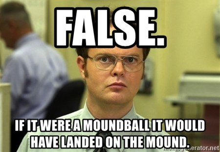 False guy - FALSe. if it were a moundball it would have landed on the mound.