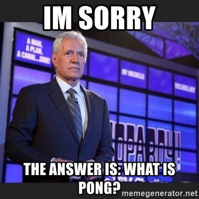 Alex Trebek - Im sorry The answer is: What is pong?