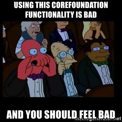 X is bad and you should feel bad - using THIS COREFOUNDATION FUNCTIONALITY is bad AND you should feel bad