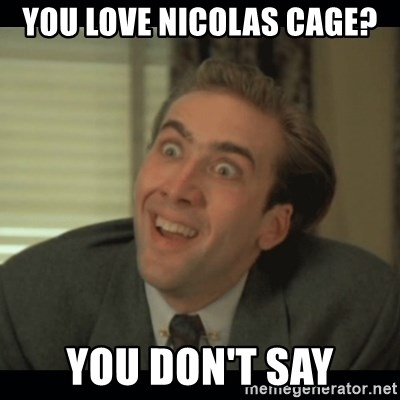 Nick Cage - you love nicolas cage? you don't say