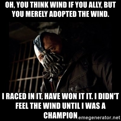 Bane Meme - OH, YOU THINK WIND IF YOU ALLY, BUT YOU MERELY ADOPTED THE WIND. i rACED iN IT, HAVE WON IT IT. i DIDN'T FEEL THE WIND UNTIL i WAS A CHAMPION