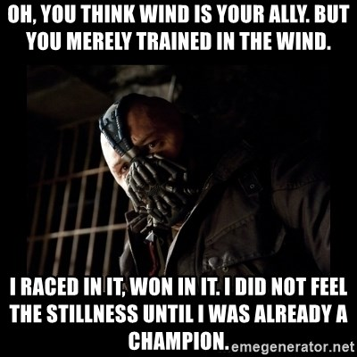 Bane Meme - oH, YOU THINK WIND IS YOUR ALLY. bUT YOU MERELY TRAINED IN THE WIND. i RACED IN IT, WON IN IT. i DID NOT FEEL THE STILLNESS UNTIL i WAS ALREADY A cHAMPION.