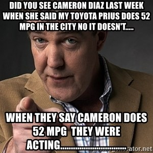 Jeremy Clarkson - did you see cameron diaz last week when she said my toyota prius does 52 mpg in the city no it doesn't..... when they say cameron does 52 mpg  they were ACTING...............................