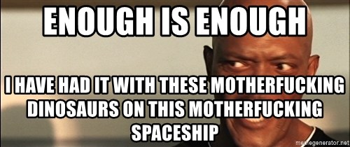 Snakes on a plane Samuel L Jackson - enough is enough I HAVE HAD IT WITH THESE MOTHERFUCKING DINOSAURS ON THIS MOTHERFUCKING SPACESHIP