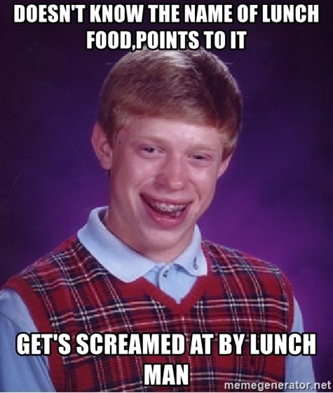 Bad Luck Brian - Doesn't know the name of lunch food,points to it get's screamed at by lunch man