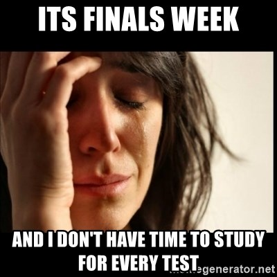First World Problems - ITs finals week And I don't have time to study for every test