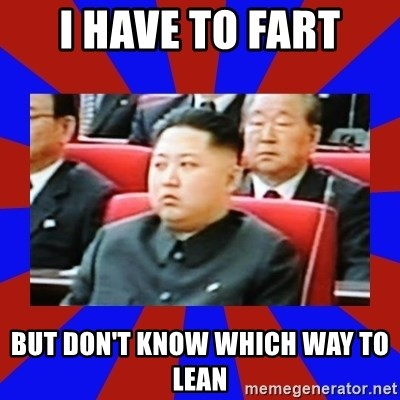 kim jong un - i have to fart but don't know which way to lean