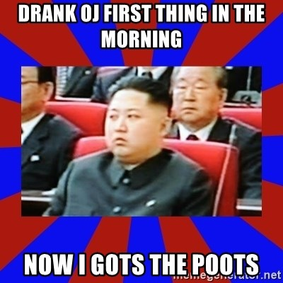 kim jong un - drank oj first thing in the morning now i gots the poots