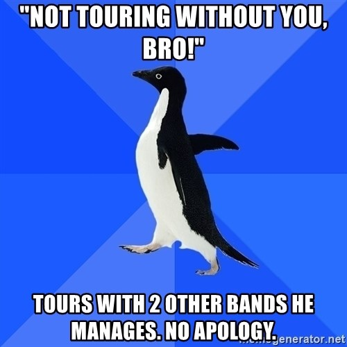 """Socially Awkward Penguin - """"Not touring without you, bro!"""" Tours with 2 other bands he manages. no apology."""