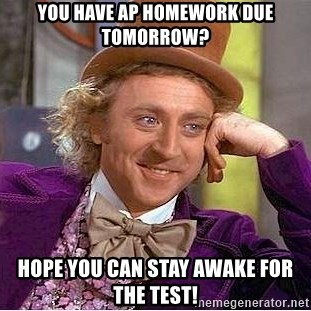 Willy Wonka - You have Ap homework due tomorrow? hope you can stay awake for the test!