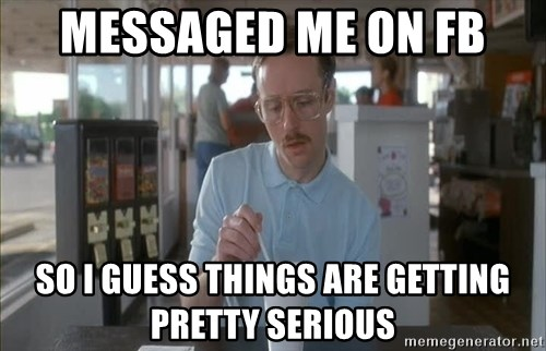 Things are getting pretty Serious (Napoleon Dynamite) - Messaged me on Fb So I guess things are getting pretty serious