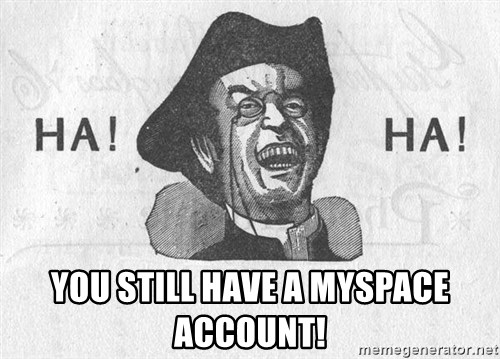 Ha Ha Guy -  YOU STILL HAVE A MYSPACE ACCOUNT!