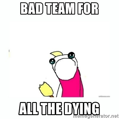 sad do all the things - bad team for all the dying