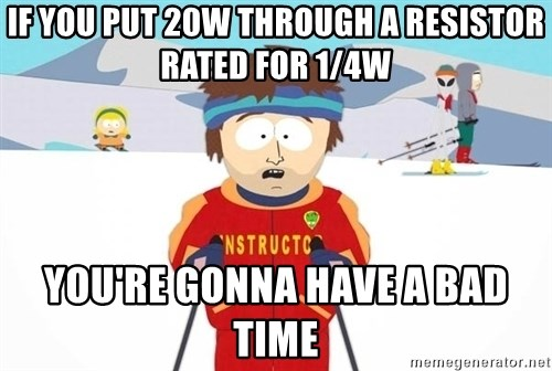 You're gonna have a bad time - if you put 20w through a resistor rated for 1/4w you're gonna have a bad time