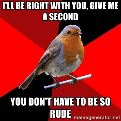 Retail Robin - I'll be right with you, give me a second you don't have to be so rude