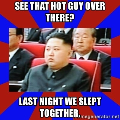 kim jong un - see that hot guy over there? last night we slept together.