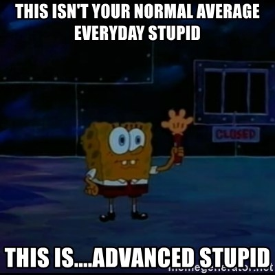 Speculatively Terrified Spongebob - This isn't your normal average everyday stupid This is....Advanced stupid