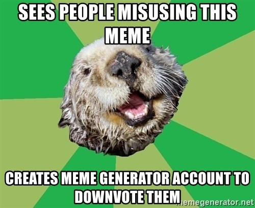Ocd Otter - Sees people misusing this meme creates meme generator account to downvote them