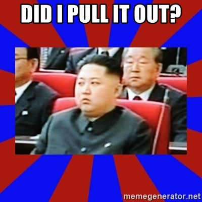 kim jong un - DID I PULL IT OUT?