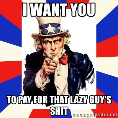 uncle sam i want you - I want you To pay for that lazy guy's shit