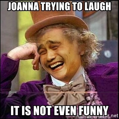 yaowonkaxd - JOANNA TRYING TO LAUGH IT IS NOT EVEN FUNNY