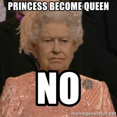 Queen Elizabeth Is Not Impressed  - princess become Queen No