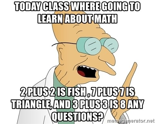 Good News Everyone - today class where going to learn about math 2 plus 2 is fish , 7 plus 7 is triangle, and 3 plus 3 is 8 any questions?