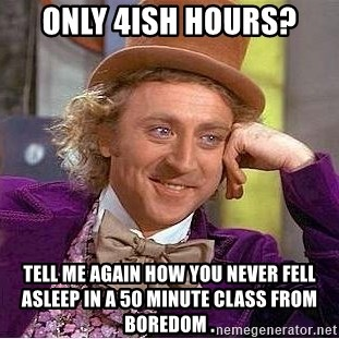 Willy Wonka - Only 4ish hours? Tell Me again how you never fell asleep in A 50 minute class From boredom .