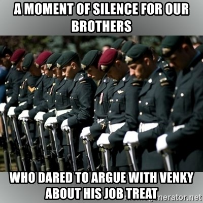 Moment Of Silence - a moment of silence for our brothers who dared to argue with venky about his job treat