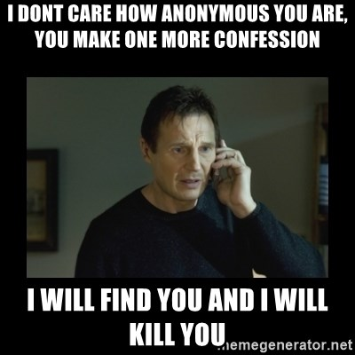 I will find you and kill you - I dont care how anonymous you are, you make one more confession i will find you and i will kill you