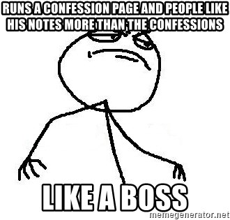 Like A Boss - Runs a Confession PAge and people like his notes more than the confessions Like a Boss