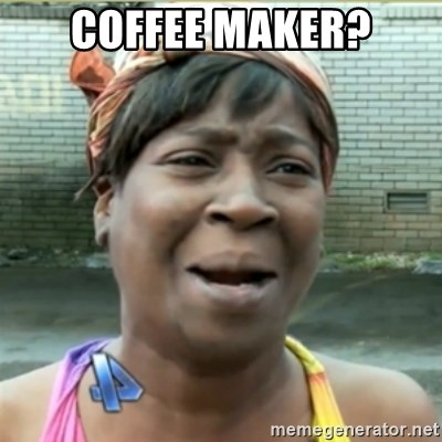 Ain't Nobody got time fo that - Coffee Maker?