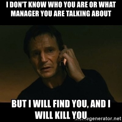 liam neeson taken - i don't know who you are or what manager you are talking about but i will find you, and i will kill you