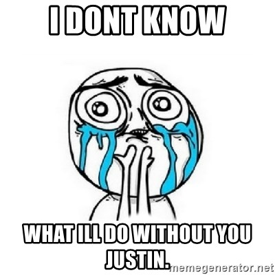 Crying face - I DONT KNOW WHAT ILL DO WITHOUT YOU JUSTIN.