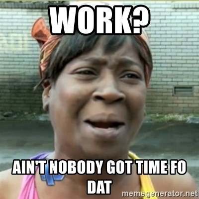 Ain't Nobody got time fo that - Work? Ain't nobody got time Fo dat