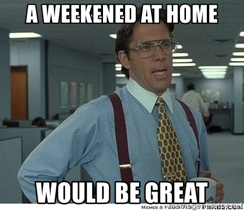 That would be great - a weekened at home would be great